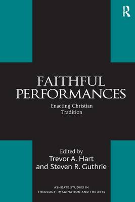 Faithful Performances: Enacting Christian Tradition - Routledge Studies in Theology, Imagination and the Arts (Hardback)