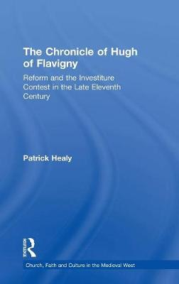 The Chronicle of Hugh of Flavigny: Reform and the Investiture Contest in the Late Eleventh Century - Church, Faith and Culture in the Medieval West (Hardback)