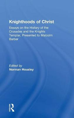 Knighthoods of Christ: Essays on the History of the Crusades and the Knights Templar, Presented to Malcolm Barber (Hardback)