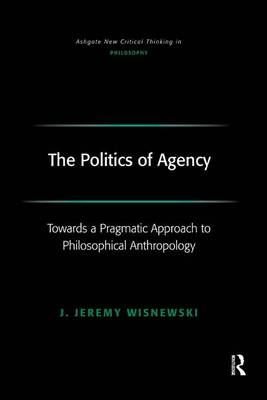 The Politics of Agency: Toward a Pragmatic Approach to Philosophical Anthropology - Ashgate New Critical Thinking in Philosophy (Hardback)