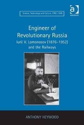 Engineer of Revolutionary Russia: Iurii V. Lomonosov (1876-1952) and the Railways - Science, Technology and Culture, 1700-1945 (Hardback)