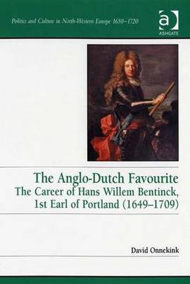 The Anglo-Dutch Favourite: The Career of Hans Willem Bentinck, 1st Earl of Portland (1649-1709) - Politics and Culture in Europe, 1650-1750 (Hardback)