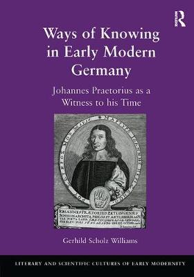 Ways of Knowing in Early Modern Germany: Johannes Praetorius as a Witness to His Time - Literary and Scientific Cultures of Early Modernity (Hardback)