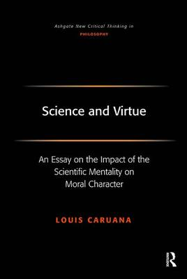 Science and Virtue: An Essay on the Impact of the Scientific Mentality on Moral Character - Ashgate New Critical Thinking in Philosophy (Hardback)