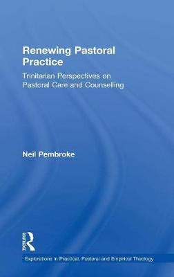 Renewing Pastoral Practice: Trinitarian Perspectives on Pastoral Care and Counselling - Explorations in Practical, Pastoral and Empirical Theology (Hardback)