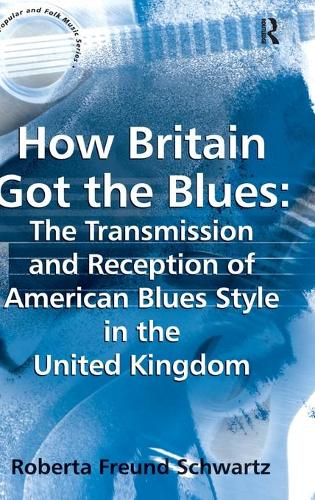 How Britain Got the Blues: The Transmission and Reception of American Blues Style in the United Kingdom - Ashgate Popular and Folk Music Series (Hardback)