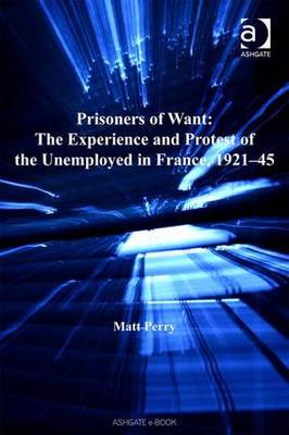 Prisoners of Want: The Experience and Protest of the Unemployed in France, 1931-45 - Studies in Labour History (Hardback)