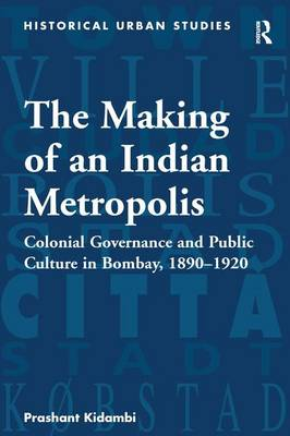 The Making of an Indian Metropolis: Colonial Governance and Public Culture in Bombay, 1890-1920 - Historical Urban Studies Series (Hardback)
