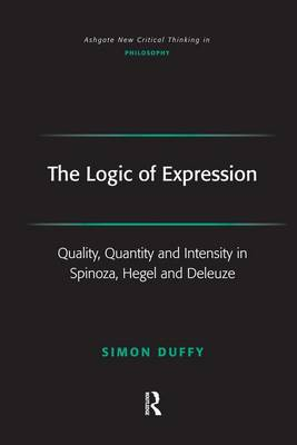 The Logic of Expression: Quality, Quantity and Intensity in Spinoza, Hegel and Deleuze - Ashgate New Critical Thinking in Philosophy (Hardback)