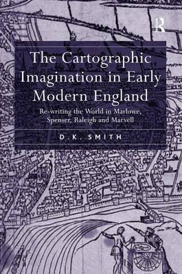 The Cartographic Imagination in Early Modern England: Re-writing the World in Marlowe, Spenser, Raleigh and Marvell (Hardback)