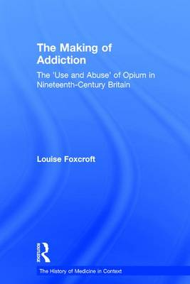 The Making of Addiction: The 'Use and Abuse' of Opium in Nineteenth-Century Britain (Hardback)