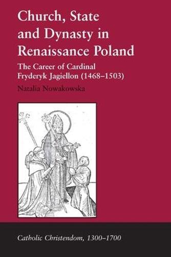 Church, State and Dynasty in Renaissance Poland: The Career of Cardinal Fryderyk Jagiellon (1468-1503) - Catholic Christendom, 1300-1700 (Hardback)