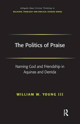 The Politics of Praise: Naming God and Friendship in Aquinas and Derrida - Routledge New Critical Thinking in Religion, Theology and Biblical Studies (Hardback)