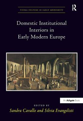Domestic Institutional Interiors in Early Modern Europe - Visual Culture in Early Modernity (Hardback)