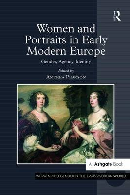 Women and Portraits in Early Modern Europe: Gender, Agency, Identity - Women and Gender in the Early Modern World (Hardback)