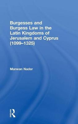 Burgesses and Burgess Law in the Latin Kingdoms of Jerusalem and Cyprus (1099-1325) (Hardback)