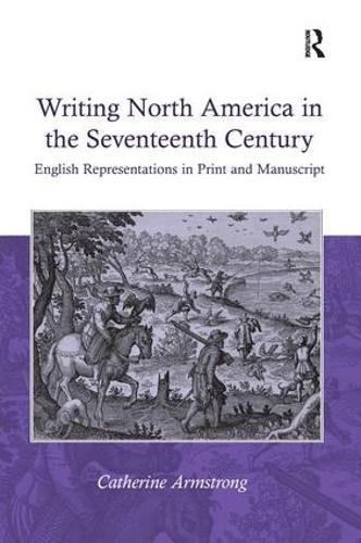 Writing North America in the Seventeenth Century: English Representations in Print and Manuscript (Hardback)