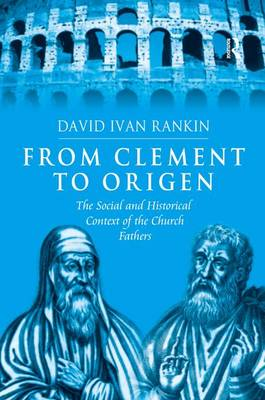 From Clement to Origen: The Social and Historical Context of the Church Fathers (Hardback)