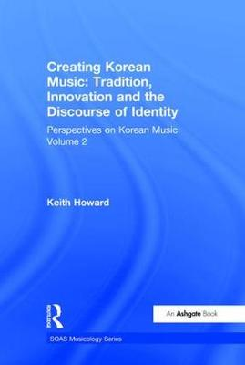 Perspectives on Korean Music: Volume 2: Creating Korean Music: Tradition, Innovation and the Discourse of Identity - SOAS Musicology Series (Hardback)