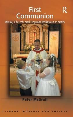 First Communion: Ritual, Church and Popular Religious Identity - Liturgy, Worship and Society Series (Hardback)