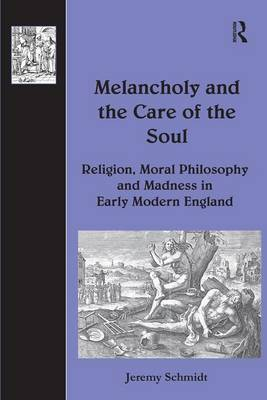 Melancholy and the Care of the Soul: Religion, Moral Philosophy and Madness in Early Modern England - The History of Medicine in Context (Hardback)