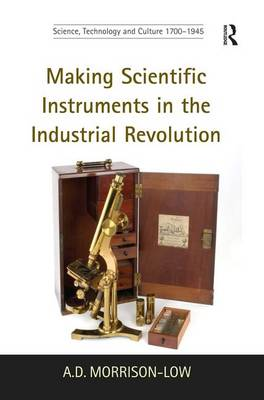 Making Scientific Instruments in the Industrial Revolution - Science, Technology and Culture, 1700-1945 (Hardback)