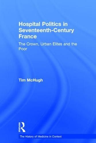 Hospital Politics in Seventeenth-Century France: The Crown, Urban Elites and the Poor (Hardback)
