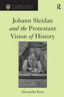 Johann Sleidan and the Protestant Vision of History - St Andrews Studies in Reformation History (Hardback)