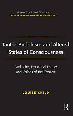 Tantric Buddhism and Altered States of Consciousness: Durkheim, Emotional Energy and Visions of the Consort - Routledge New Critical Thinking in Religion, Theology and Biblical Studies (Hardback)