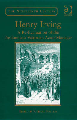 Henry Irving: A Re-evaluation of the Pre-eminent Victorian Actor Manager - The Nineteenth Century Series (Hardback)