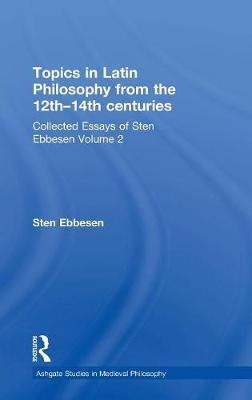 Topics in Latin Philosophy from the 12th-14th centuries: Collected Essays of Sten Ebbesen Volume 2 - Ashgate Studies in Medieval Philosophy (Hardback)