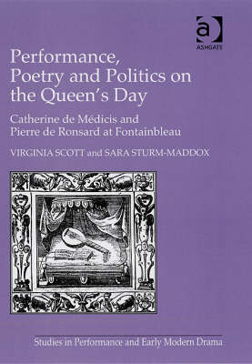 Performance, Poetry and Politics on the Queen's Day: Catherine de Medicis and Pierre de Ronsard at Fontainbleau - Studies in Performance and Early Modern Drama (Hardback)