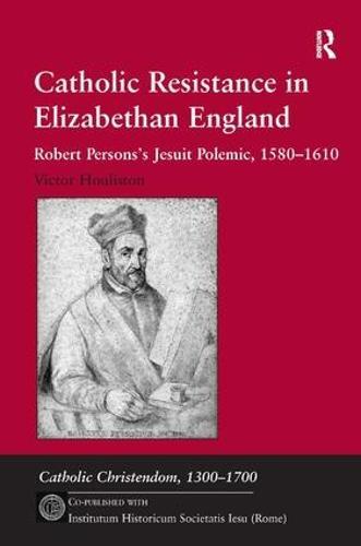 Catholic Resistance in Elizabethan England: Robert Persons's Jesuit Polemic, 1580-1610 - Catholic Christendom, 1300-1700 (Hardback)