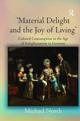 'Material Delight and the Joy of Living': Cultural Consumption in the Age of Enlightenment in Germany (Hardback)