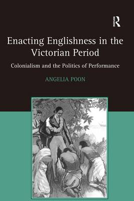 Enacting Englishness in the Victorian Period: Colonialism and the Politics of Performance (Hardback)