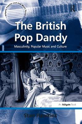 The British Pop Dandy: Masculinity, Popular Music and Culture - Ashgate Popular and Folk Music Series (Hardback)