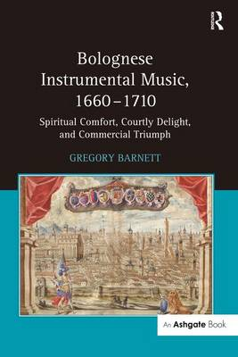 Bolognese Instrumental Music, 1660-1710: Spiritual Comfort, Courtly Delight, and Commercial Triumph (Hardback)
