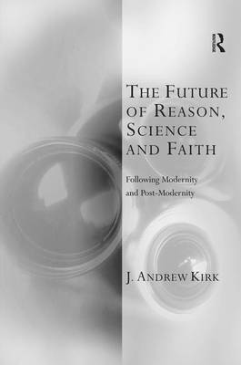 The Future of Reason, Science and Faith: Following Modernity and Post-Modernity - Transcending Boundaries in Philosophy and Theology (Hardback)