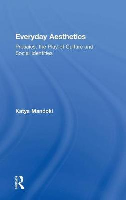 Everyday Aesthetics: Prosaics, the Play of Culture and Social Identities (Hardback)