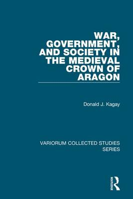 War, Government, and Society in the Medieval Crown of Aragon - Variorum Collected Studies Series (Hardback)