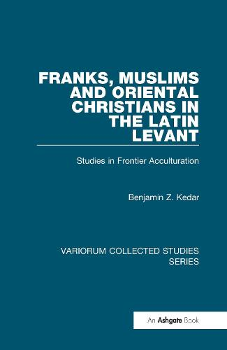 Franks, Muslims and Oriental Christians in the Latin Levant: Studies in Frontier Acculturation - Variorum Collected Studies (Hardback)