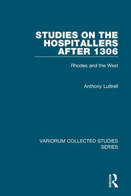 Studies on the Hospitallers after 1306: Rhodes and the West - Variorum Collected Studies (Hardback)