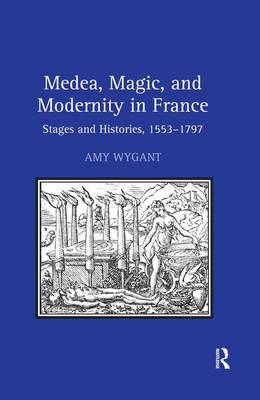 Medea, Magic, and Modernity in France: Stages and Histories, 1553-1797 (Hardback)