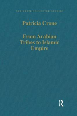 From Arabian Tribes to Islamic Empire: Army, State and Society in the Near East c.600-850 - Variorum Collected Studies (Hardback)