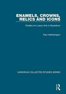 Enamels, Crowns, Relics and Icons: Studies on Luxury Arts in Byzantium - Variorum Collected Studies (Hardback)