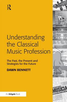 Understanding the Classical Music Profession: The Past, the Present and Strategies for the Future (Hardback)