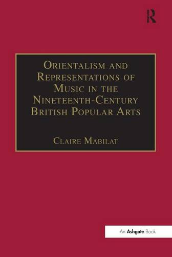 Orientalism and Representations of Music in the Nineteenth-Century British Popular Arts - Music in Nineteenth-Century Britain (Hardback)
