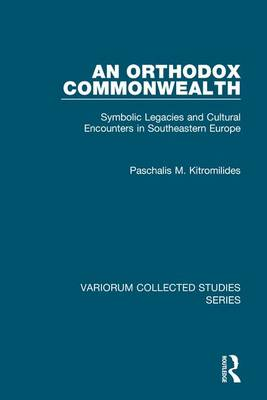 An Orthodox Commonwealth: Symbolic Legacies and Cultural Encounters in Southeastern Europe - Variorum Collected Studies (Hardback)