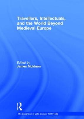 Travellers, Intellectuals, and the World Beyond Medieval Europe - The Expansion of Latin Europe, 1000-1500 (Hardback)