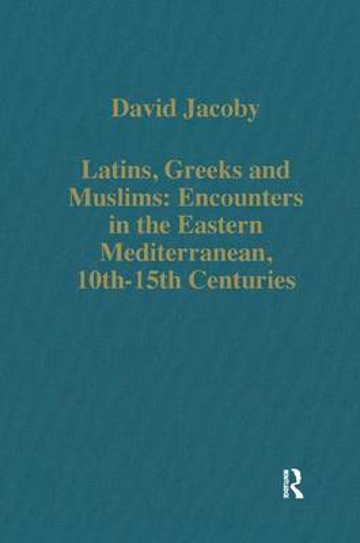 Latins, Greeks and Muslims: Encounters in the Eastern Mediterranean, 10th-15th Centuries - Variorum Collected Studies (Hardback)